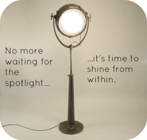 No more waiting for the spotlight...it's time to shine from within